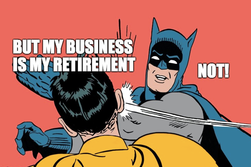 But my business is my retirement. Not!