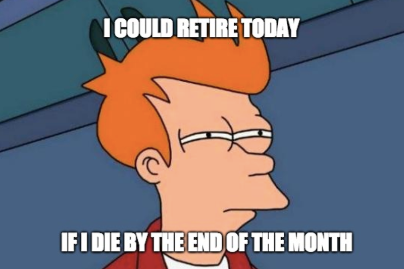 I could retire today if I die by the end of the month